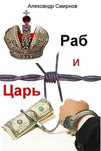 Александр Смирнов -Раб и Царь