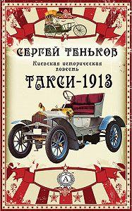 Сергей Теньков -Такси-1913. Киевская историческая повесть