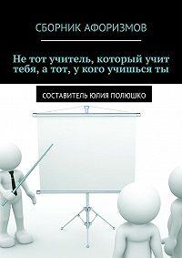 Коллектив авторов -Нетот учитель, который учит тебя, атот, укого учишьсяты