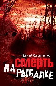 Евгений Константинов - Смерть на рыбалке
