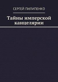 Сергей Пилипенко - Тайны имперской канцелярии