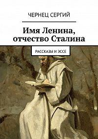 Чернец Сергий -Имя Ленина, отчество Сталина