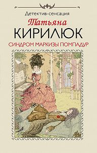 Татьяна Кирилюк - Синдром маркизы Помпадур