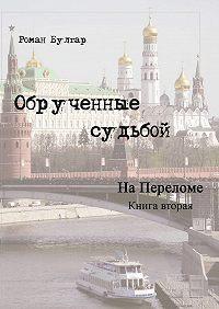 Роман Булгар -Обрученные судьбой. Книга вторая. На переломе