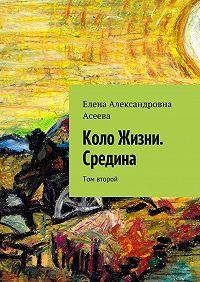 Елена Асеева - Коло Жизни. Средина. Том второй