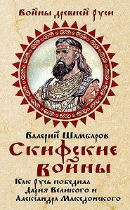 Валерий Шамбаров -Скифские войны. Как Русь победила Дария Великого и Александра Македонского