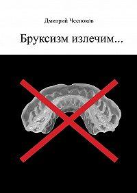 Дмитрий Чесноков -Бруксизм излечим…