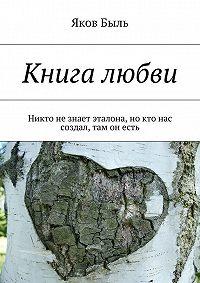 Яков Быль -Книга любви. Никто незнает эталона, но кто нас создал, там он есть