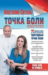 Анатолий Ситель - Точка боли. Уникальный массаж пусковых точек боли
