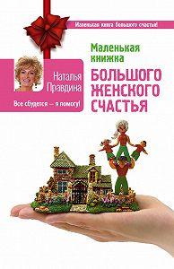 Наталия Правдина - Маленькая книжка большого женского счастья. Все сбудется – я помогу!