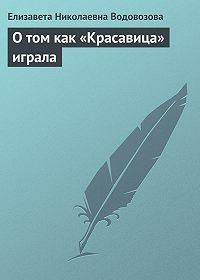 Елизавета Водовозова -О том как «Красавица» играла