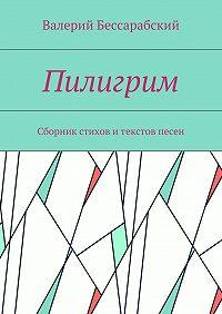 Валерий Бессарабский -Пилигрим. Сборник стихов итекстов песен