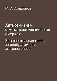 М. Андронов -Антисемитизм вметапсихологических очерках. Бессознательная месть занеобратимость антропогенеза