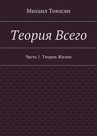 Михаил Тевосян -Теория Всего. Часть 1.Теория Жизни