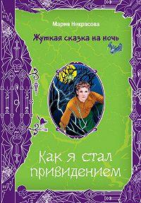Мария Некрасова -Как я стал привидением