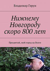 Владимир Герун -Нижнему Новгороду скоро 800лет. Процветай, мой город наВолге