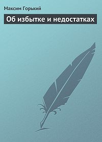 Максим Горький -Об избытке и недостатках