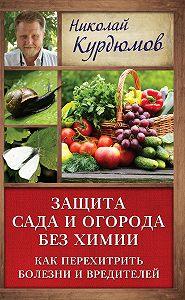 Николай Курдюмов -Защита сада и огорода без химии. Как перехитрить болезни и вредителей