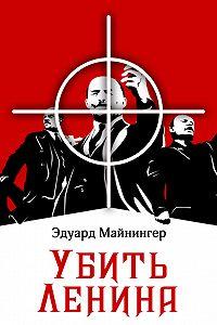 Эдуард Майнингер -Убить Ленина
