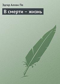 Эдгар Аллан По -В смерти – жизнь