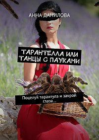 Анна Данилова -Тарантелла,или Танцы с пауками. Поцелуй тарантула изакрой глаза…