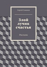 Сергей Семенов - Злой лучик счастья. Рассказы
