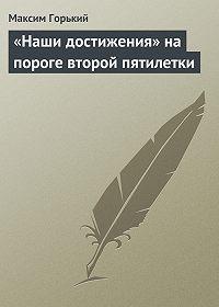 Максим Горький -«Наши достижения» на пороге второй пятилетки