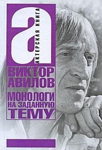 Виктор Авилов -Монологи на заданную тему: Об актерском мастерстве, и не только…