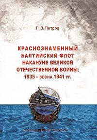 Павел Петров -Краснознаменный Балтийский флот накануне Великой Отечественной войны: 1935 – весна 1941 гг..