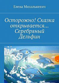 Елена Михалькевич -Осторожно! Сказка открывается… Серебряный Дельфин