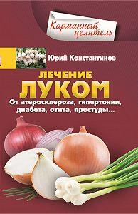 Юрий Константинов -Лечение луком. От атеросклероза, гипертонии, диабета, отита, простуды…
