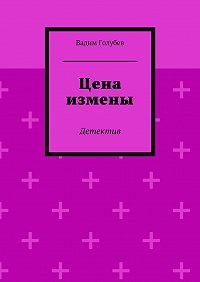 Вадим Голубев - Цена измены. Детектив