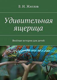 В. Жиглов - Удивительная ящерица. Весёлые истории для детей