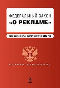 Коллектив Авторов - Федеральный закон «О рекламе». Текст с изменениями и дополнениями на 2013 год