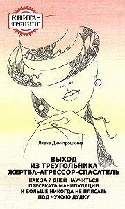 Лиана Димитрошкина -Выход из треугольника Жертва-Агрессор-Спасатель. Как за 7 дней научиться пресекать манипуляции и больше никогда не плясать под чужую дудку. Книга-тренинг