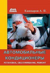 Андрей Кашкаров - Автомобильные кондиционеры. Установка, обслуживание, ремонт