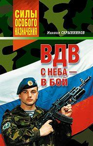 Михаил Скрынников -ВДВ. С неба – в бой