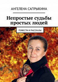 Ангелена Сапрыкина - Непростые судьбы простых людей. повести ирассказы