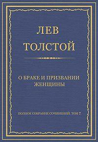 Лев Толстой -Полное собрание сочинений. Том 7. Произведения 1856–1869 гг. О браке и призвании женщины
