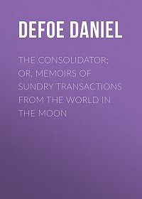 Daniel Defoe -The Consolidator; or, Memoirs of Sundry Transactions from the World in the Moon