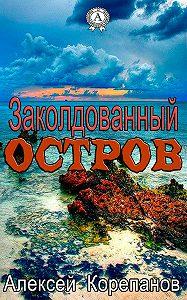 Алексей Корепанов - Заколдованный остров