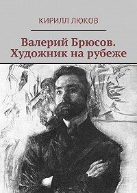 Кирилл Люков - Валерий Брюсов. Художник нарубеже