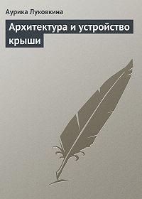 Аурика Луковкина -Архитектура и устройство крыши