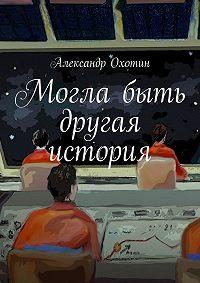 Александр Охотин -Могла быть другая история