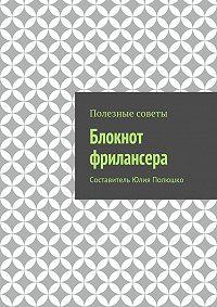Юлия Полюшко,  Коллектив авторов - Блокнот фрилансера