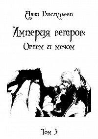 Анна Васильева -Империя Ветров: Огнем и мечом