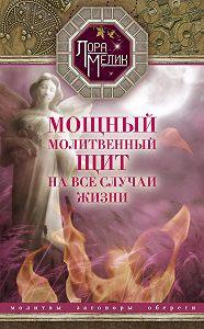 Лора Мелик - Мощный молитвенный щит на все случаи жизни. Молитвы, обереги, заговоры