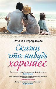 Т. А. Огородникова -Скажи что-нибудь хорошее