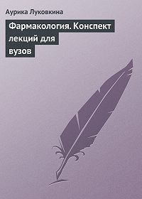 Аурика Луковкина -Фармакология. Конспект лекций для вузов