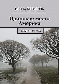 Ирина Борисова - Одинокое место Америка. Роман вновеллах
